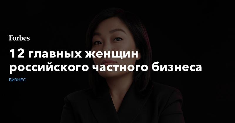 12 главных женщин российского частного бизнеса