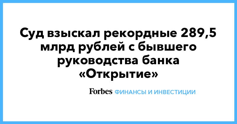 Суд взыскал рекордные 289,5 млрд рублей с бывшего руководства банка «Открытие»