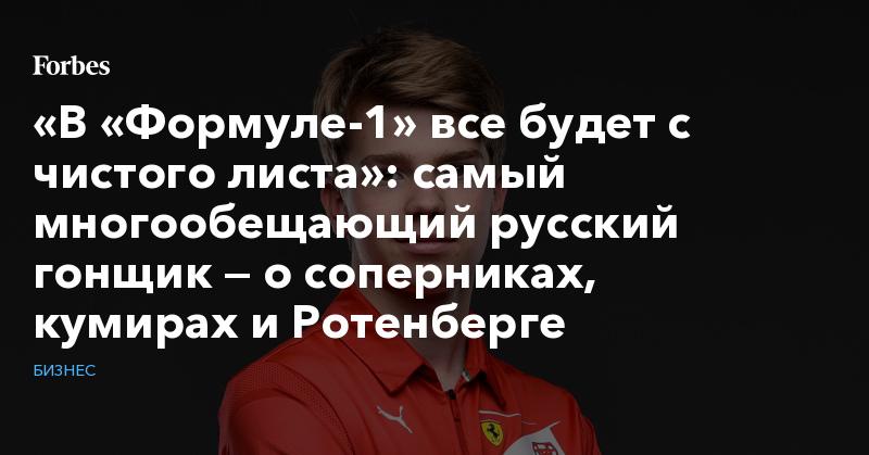 «В «Формуле-1» все будет с чистого листа»: самый многообещающий русский гонщик — о соперниках, кумирах и Ротенберге
