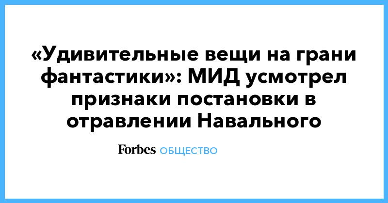 «Удивительные вещи на грани фантастики»: МИД усмотрел признаки постановки в отравлении Навального