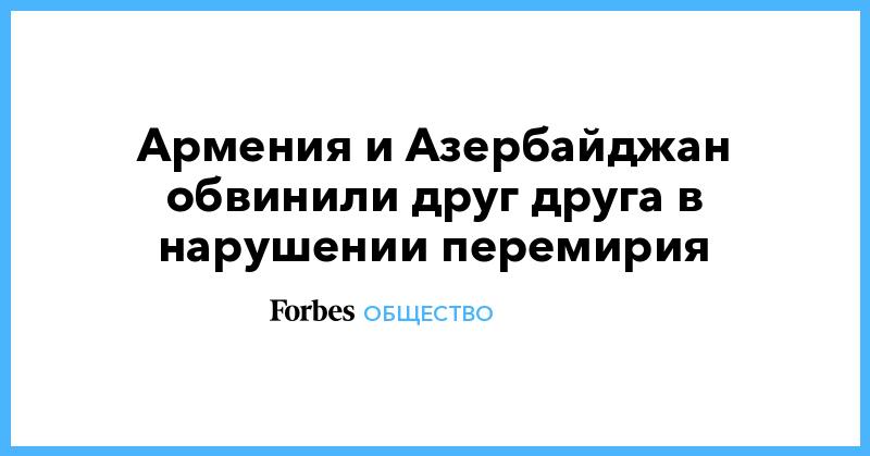 Армения и Азербайджан обвинили друг друга в нарушении перемирия