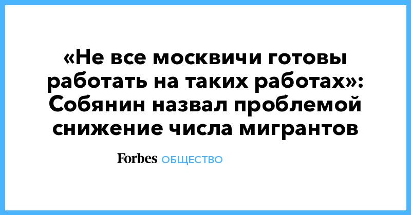 «Не все москвичи готовы работать на таких работах»: Собянин назвал проблемой снижение числа мигрантов