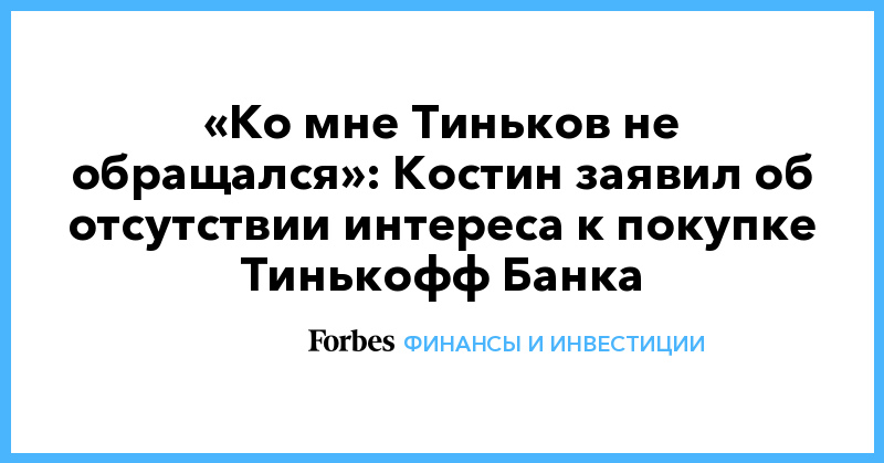 «Ко мне Тиньков не обращался»: Костин заявил об отсутствии интереса к покупке Тинькофф Банка