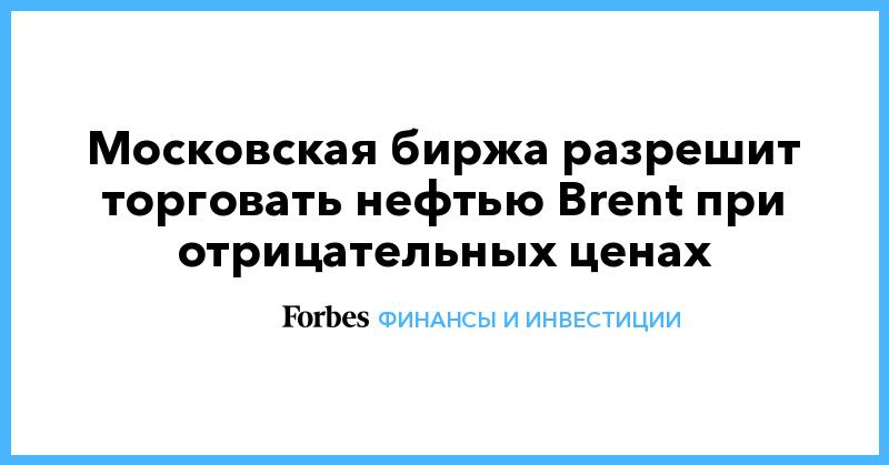 Московская биржа разрешит торговать нефтью Brent при отрицательных ценах