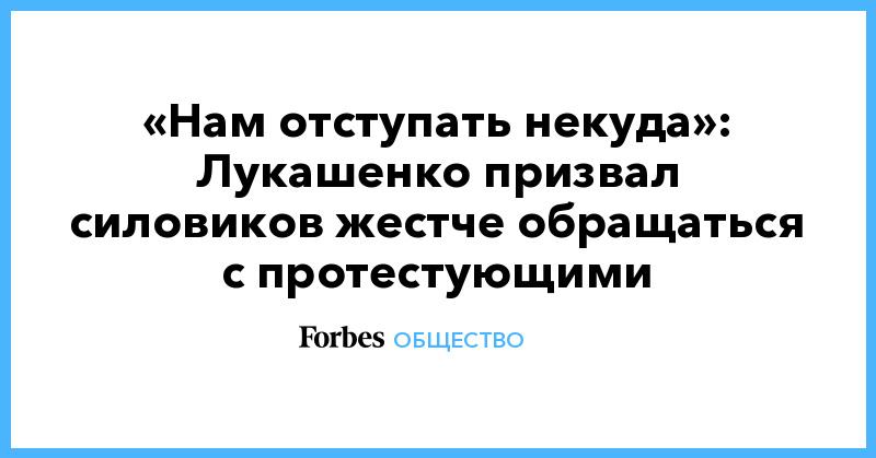 «Нам отступать некуда»: Лукашенко призвал силовиков жестче обращаться с протестующими