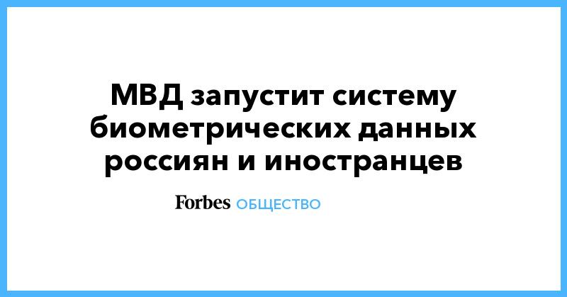 МВД запустит систему биометрических данных россиян и иностранцев