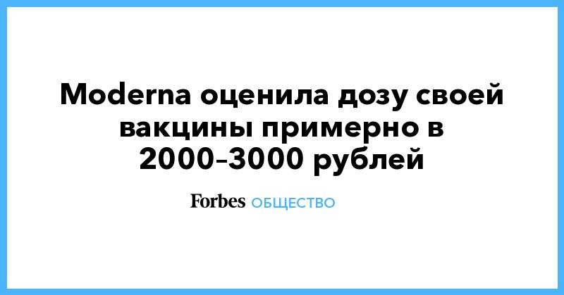 Moderna оценила дозу своей вакцины примерно в 2000–3000 рублей