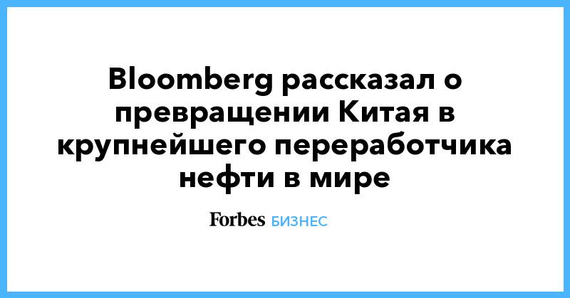 Bloomberg рассказал о превращении Китая в крупнейшего переработчика нефти в мире