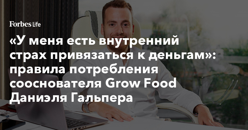 «У меня есть внутренний страх привязаться к деньгам»: правила потребления сооснователя Grow Food Даниэля Гальпера