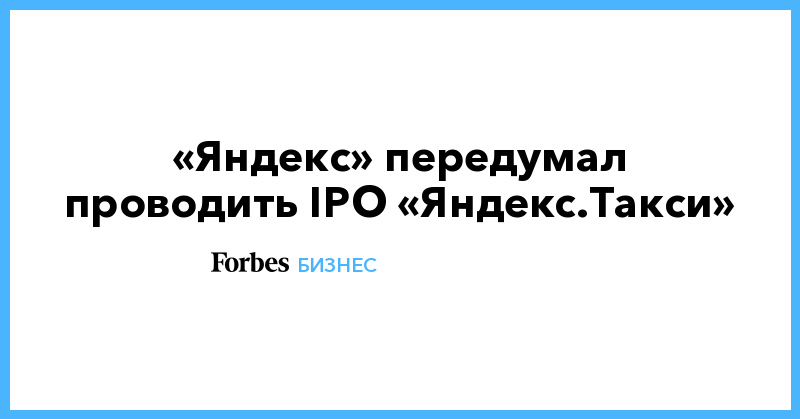 «Яндекс» передумал проводить IPO «Яндекс.Такси»