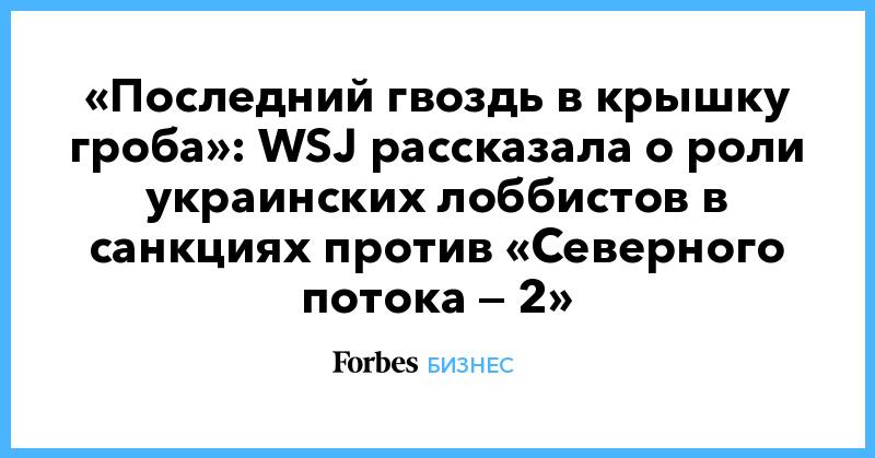 «Последний гвоздь в крышку гроба»: WSJ рассказала о роли украинских лоббистов в санкциях против «Северного потока — 2»