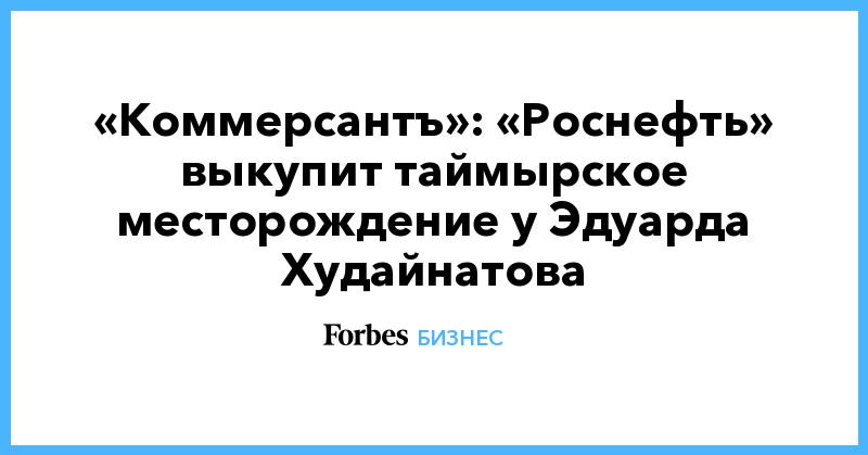 «Коммерсантъ»: «Роснефть» выкупит таймырское месторождение у Эдуарда Худайнатова