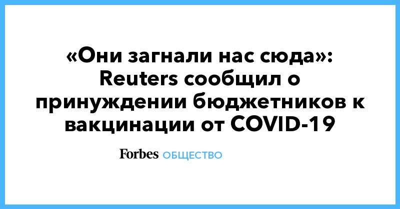 «Они загнали нас сюда»: Reuters сообщил о принуждении бюджетников к вакцинации от COVID-19