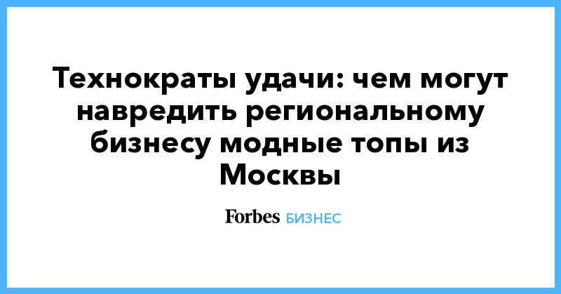 Технократы удачи: чем могут навредить региональному бизнесу модные топы из Москвы