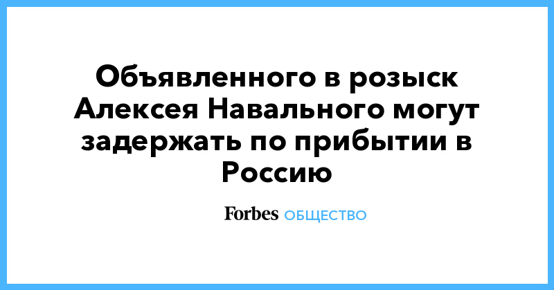 Объявленного в розыск Алексея Навального могут задержать по прибытии в Россию