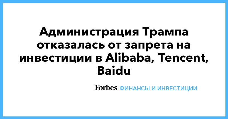Администрация Трампа отказалась от запрета на инвестиции в Alibaba, Tencent, Baidu