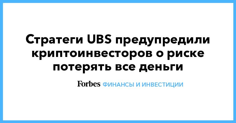 Стратеги UBS предупредили криптоинвесторов о риске потерять все деньги
