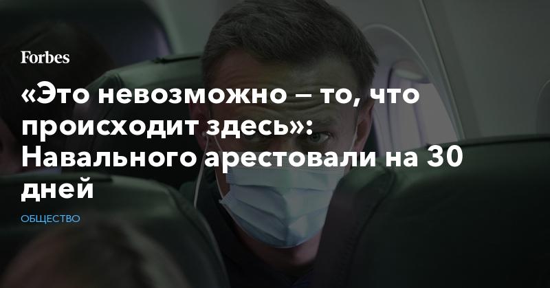 «Это невозможно — то, что происходит здесь»: Навального арестовали на 30 дней