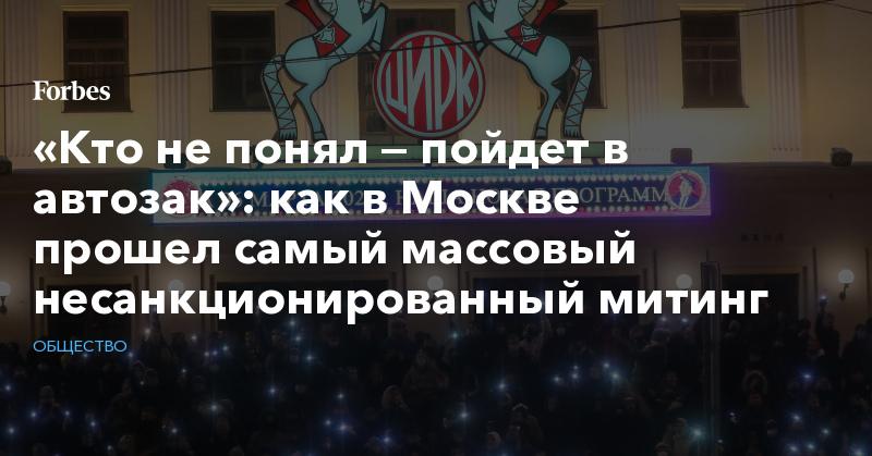 «Кто не понял — пойдет в автозак»: как в Москве прошел самый массовый несанкционированный митинг
