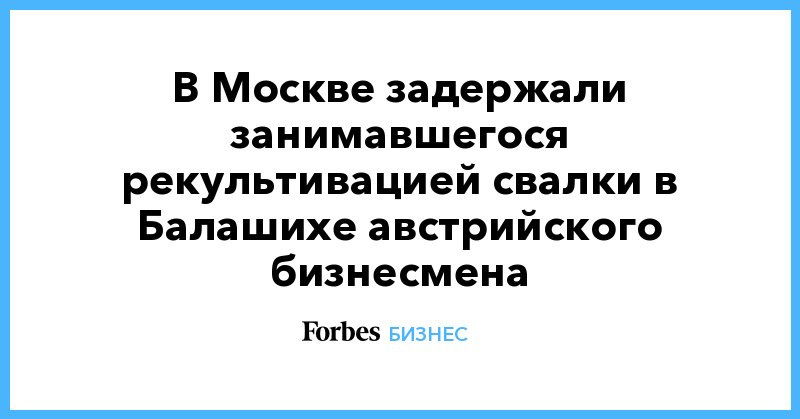 В Москве задержали занимавшегося рекультивацией свалки в Балашихе австрийского бизнесмена