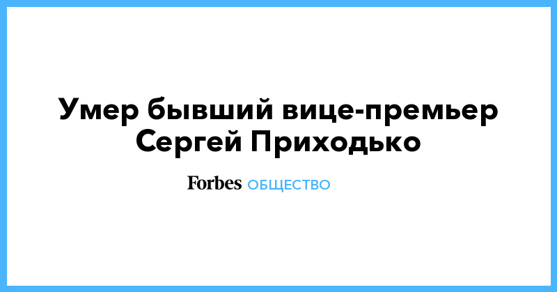 Умер бывший вице-премьер Сергей Приходько