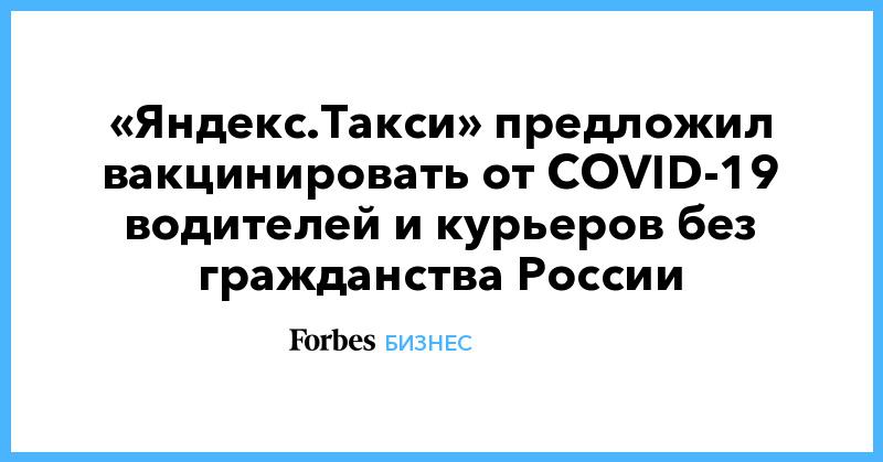 «Яндекс.Такси» предложил вакцинировать от COVID-19 водителей и курьеров без гражданства России