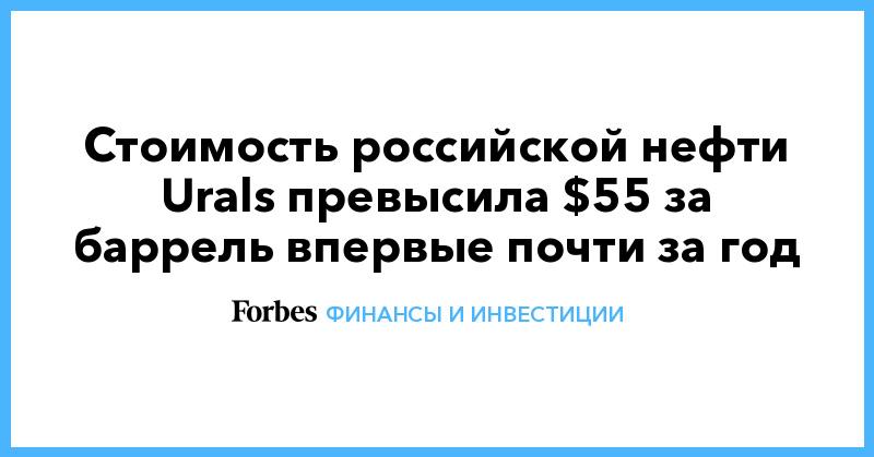 Стоимость российской нефти Urals превысила $55 за баррель впервые почти за год