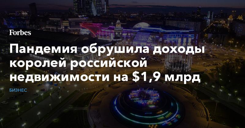 Пандемия обрушила доходы королей российской недвижимости на $1,9 млрд | Бизнес | Forbes.ru