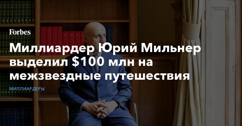 Миллиардер Юрий Мильнер выделил $100 млн на межзвездные путешествия