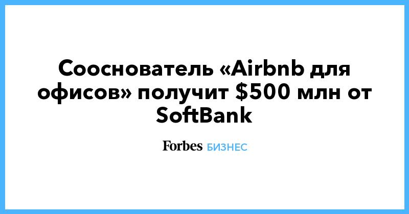 Сооснователь «Airbnb для офисов» получит $500 млн от SoftBank
