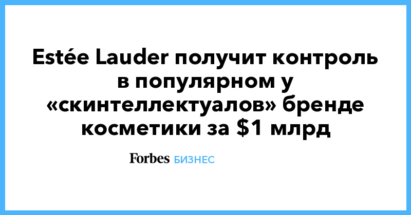 Estée Lauder получит контроль в популярном у «скинтеллектуалов» бренде косметики за $1 млрд
