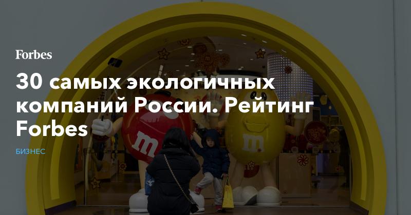 30 самых экологичных компаний России. Рейтинг Forbes